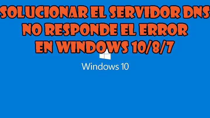 "eliminar el error ""servidor DNS no responde"" en Windows 10"